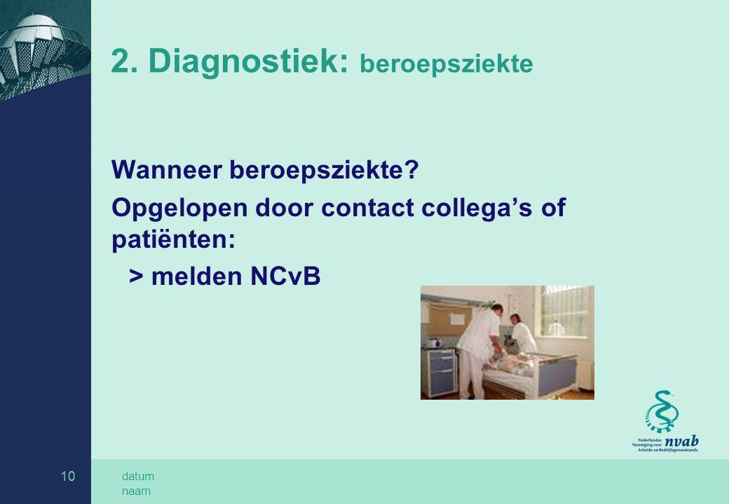 datum naam 10 2. Diagnostiek: beroepsziekte Wanneer beroepsziekte? Opgelopen door contact collega's of patiënten: > melden NCvB
