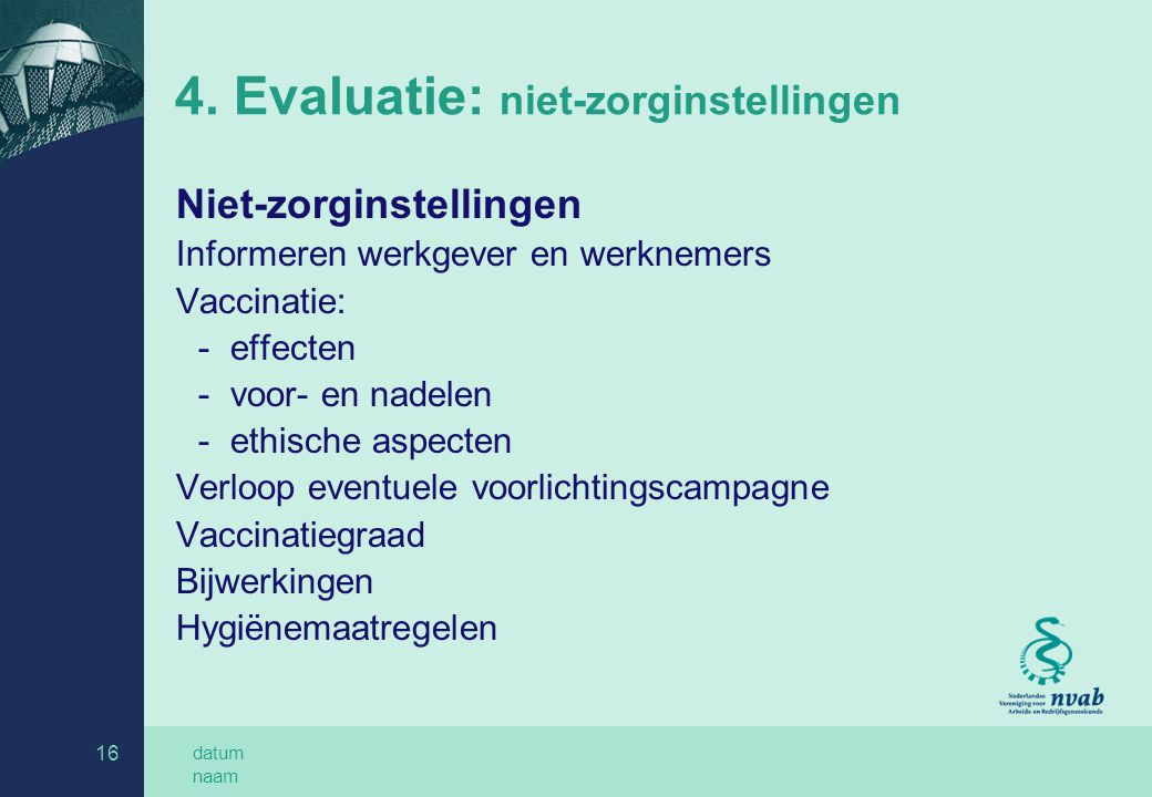 datum naam 16 4. Evaluatie: niet-zorginstellingen Niet-zorginstellingen Informeren werkgever en werknemers Vaccinatie: -effecten -voor- en nadelen -et