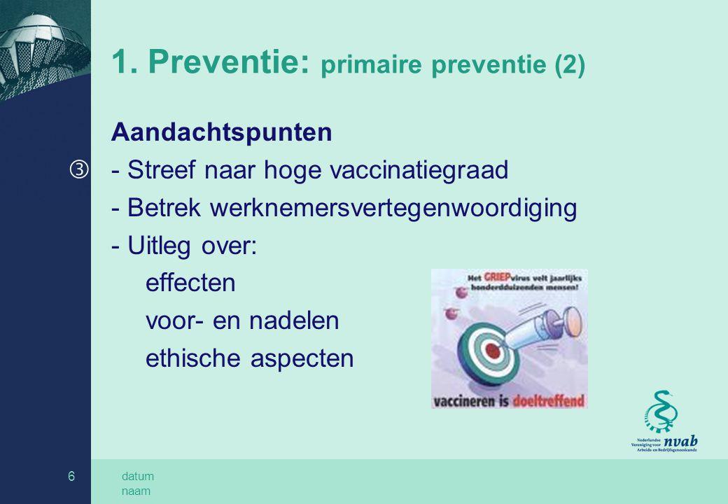 datum naam 6 1. Preventie: primaire preventie (2) Aandachtspunten ƒ- Streef naar hoge vaccinatiegraad - Betrek werknemersvertegenwoordiging - Uitleg o