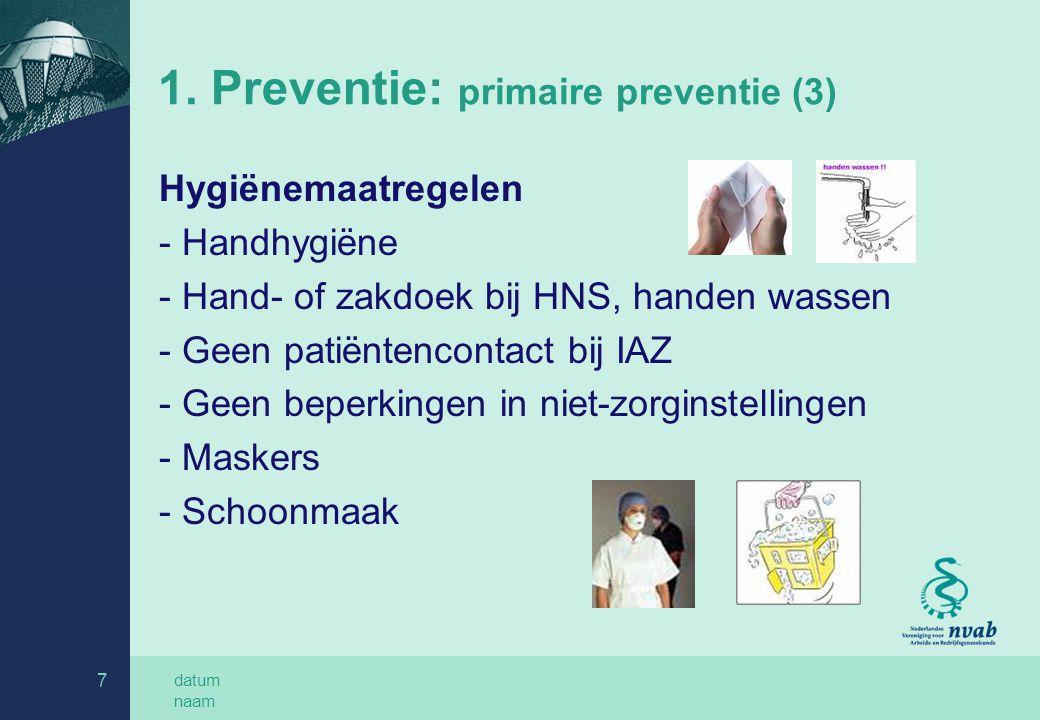 datum naam 7 1. Preventie: primaire preventie (3) Hygiënemaatregelen - Handhygiëne - Hand- of zakdoek bij HNS, handen wassen - Geen patiëntencontact b