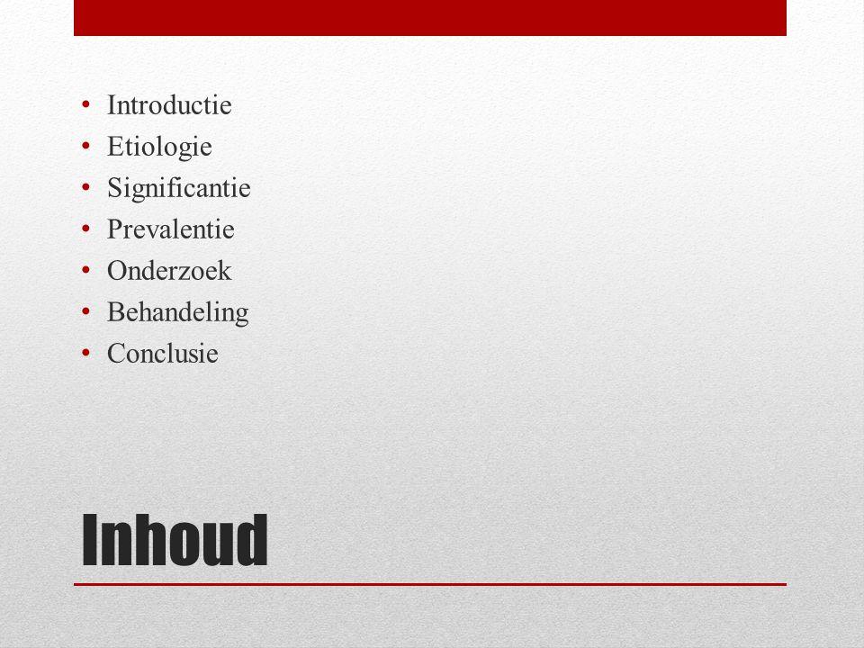 Inhoud Introductie Etiologie Significantie Prevalentie Onderzoek Behandeling Conclusie