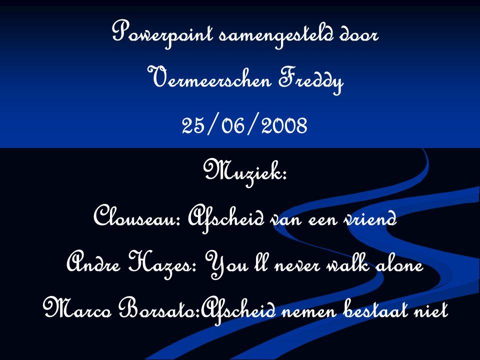Powerpoint samengesteld door Vermeerschen Freddy 25/06/2008 Muziek: Clouseau: Afscheid van een vriend Andre Hazes: You ll never walk alone Marco Borsa