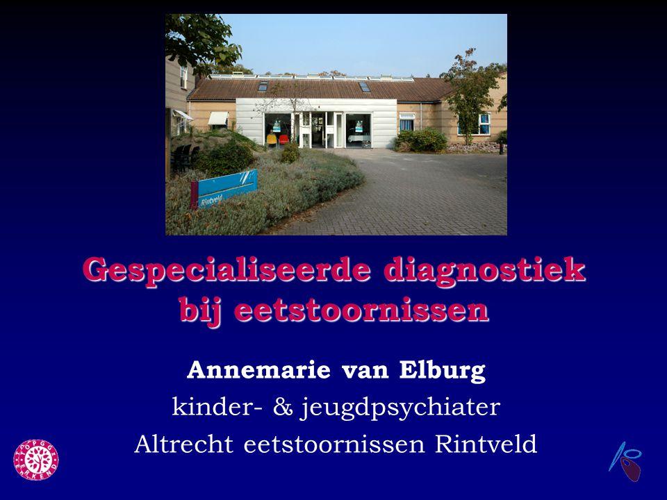 Gespecialiseerde diagnostiek bij eetstoornissen Annemarie van Elburg kinder- & jeugdpsychiater Altrecht eetstoornissen Rintveld