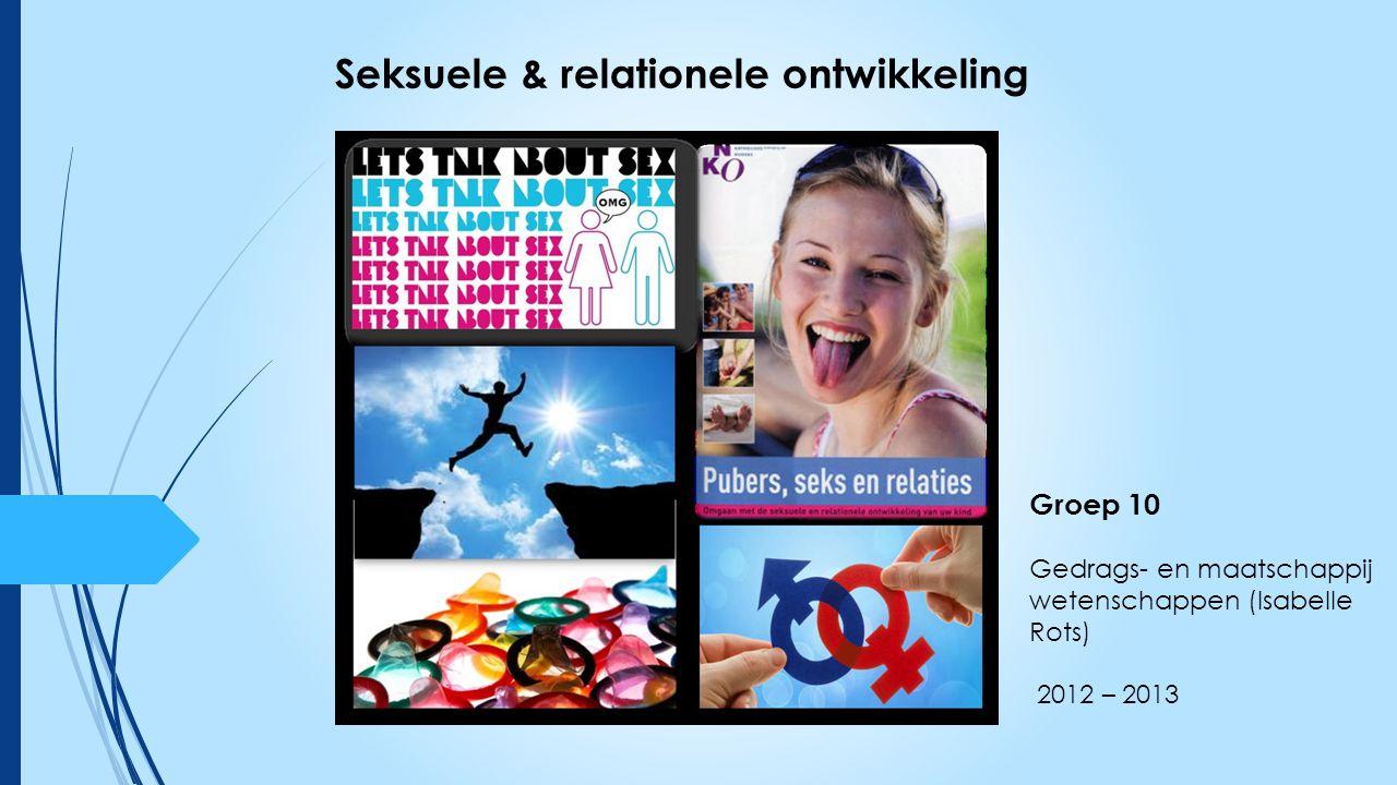 Groep 10 Gedrags- en maatschappij wetenschappen (Isabelle Rots) 2012 – 2013 Seksuele & relationele ontwikkeling