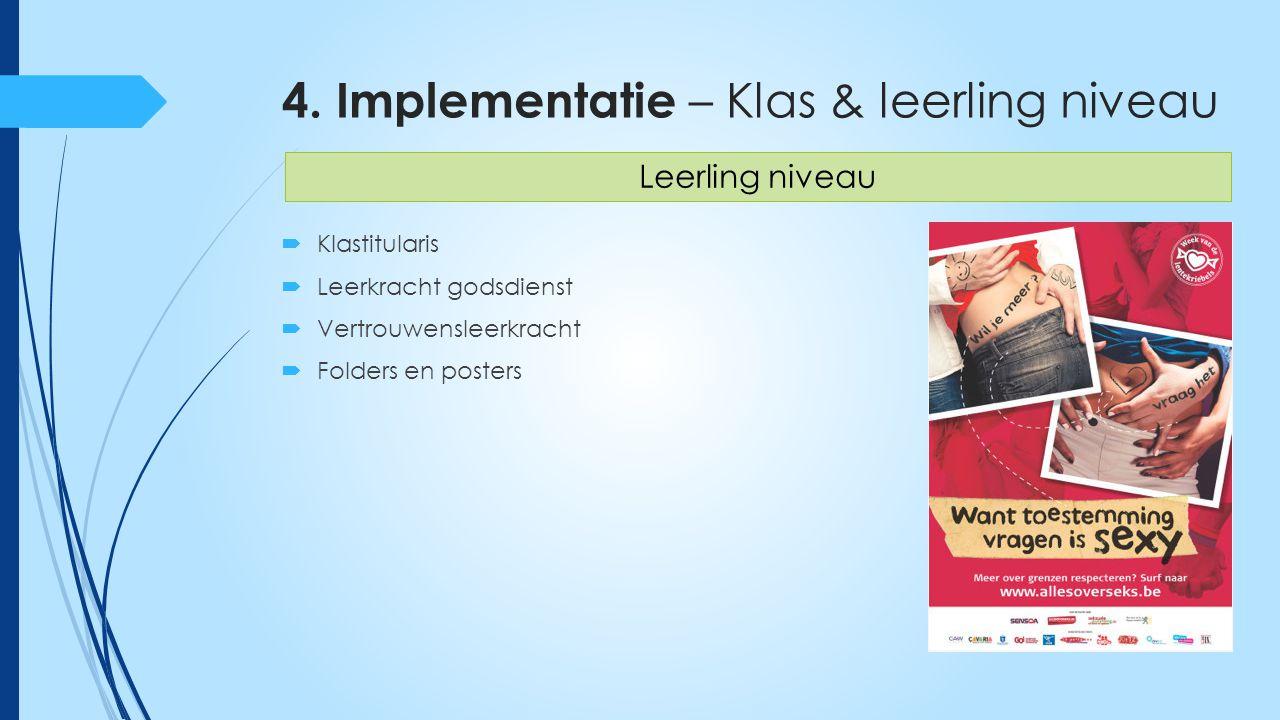 4. Implementatie – Klas & leerling niveau  Klastitularis  Leerkracht godsdienst  Vertrouwensleerkracht  Folders en posters Leerling niveau