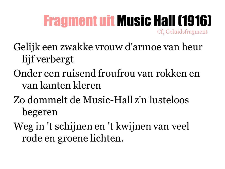 Fragment uit Music Hall (1916) Gelijk een zwakke vrouw d'armoe van heur lijf verbergt Onder een ruisend froufrou van rokken en van kanten kleren Zo do