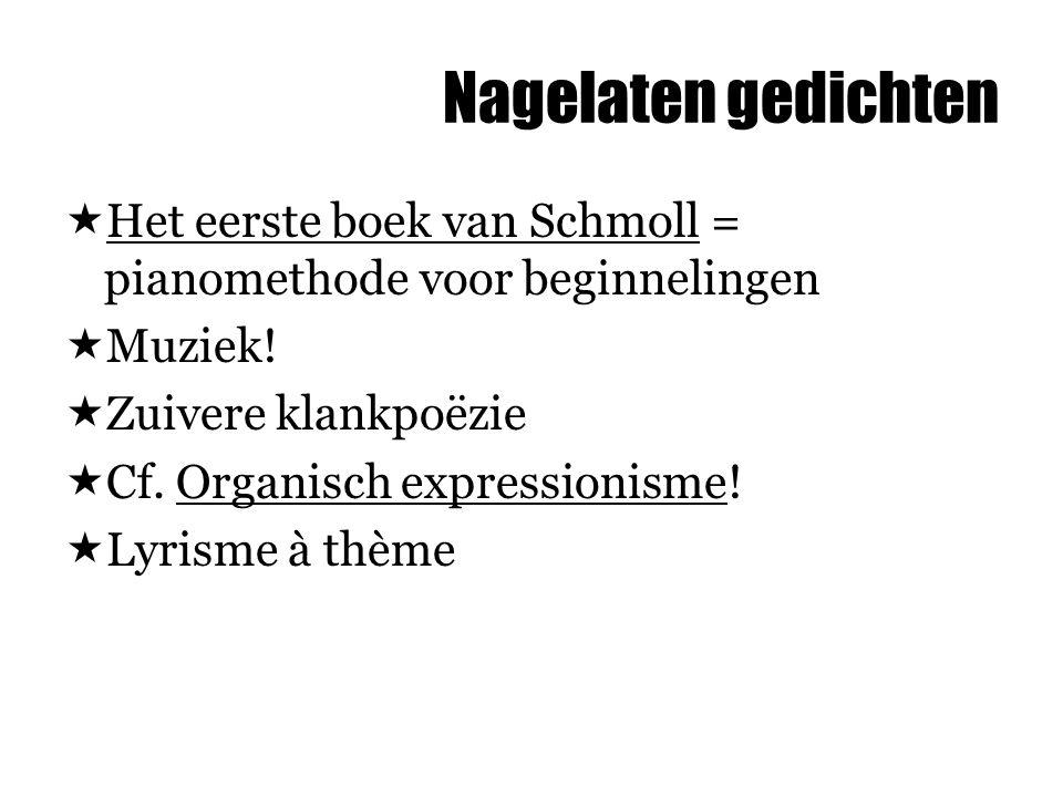 Nagelaten gedichten  Het eerste boek van Schmoll = pianomethode voor beginnelingen  Muziek!  Zuivere klankpoëzie  Cf. Organisch expressionisme! 