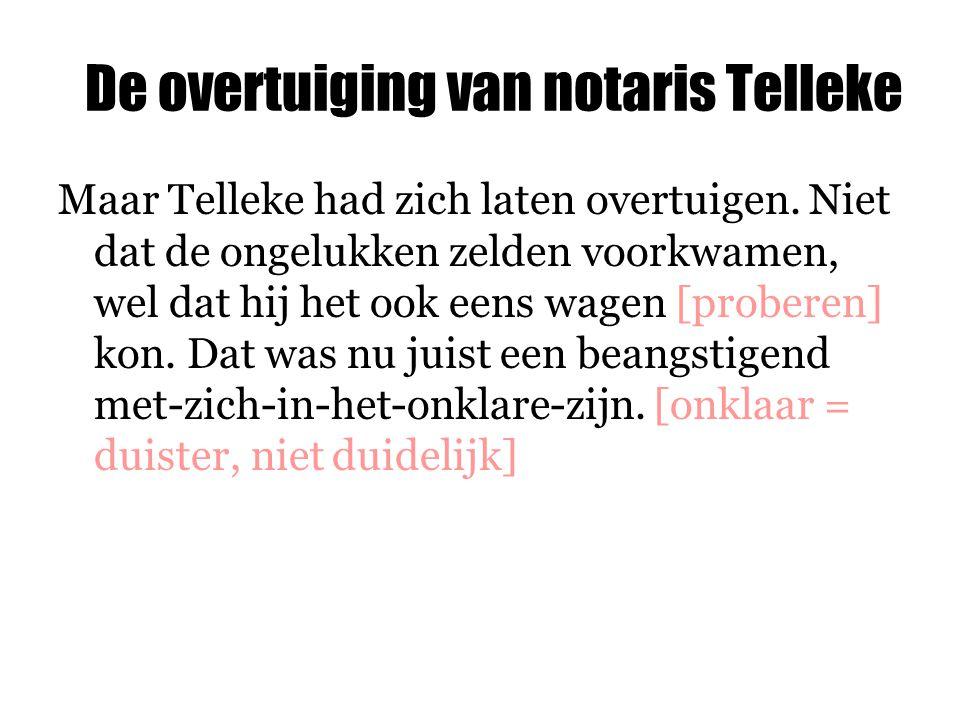 De overtuiging van notaris Telleke Maar Telleke had zich laten overtuigen. Niet dat de ongelukken zelden voorkwamen, wel dat hij het ook eens wagen [p