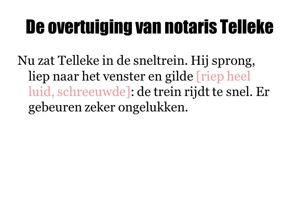 De overtuiging van notaris Telleke Nu zat Telleke in de sneltrein. Hij sprong, liep naar het venster en gilde [riep heel luid, schreeuwde]: de trein r