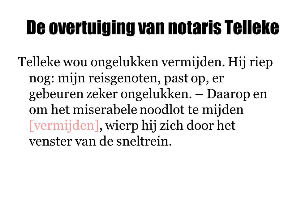 De overtuiging van notaris Telleke Telleke wou ongelukken vermijden. Hij riep nog: mijn reisgenoten, past op, er gebeuren zeker ongelukken. – Daarop e