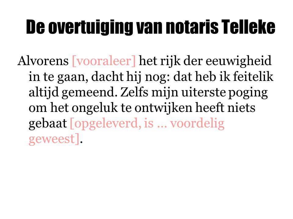 De overtuiging van notaris Telleke Alvorens [vooraleer] het rijk der eeuwigheid in te gaan, dacht hij nog: dat heb ik feitelik altijd gemeend. Zelfs m