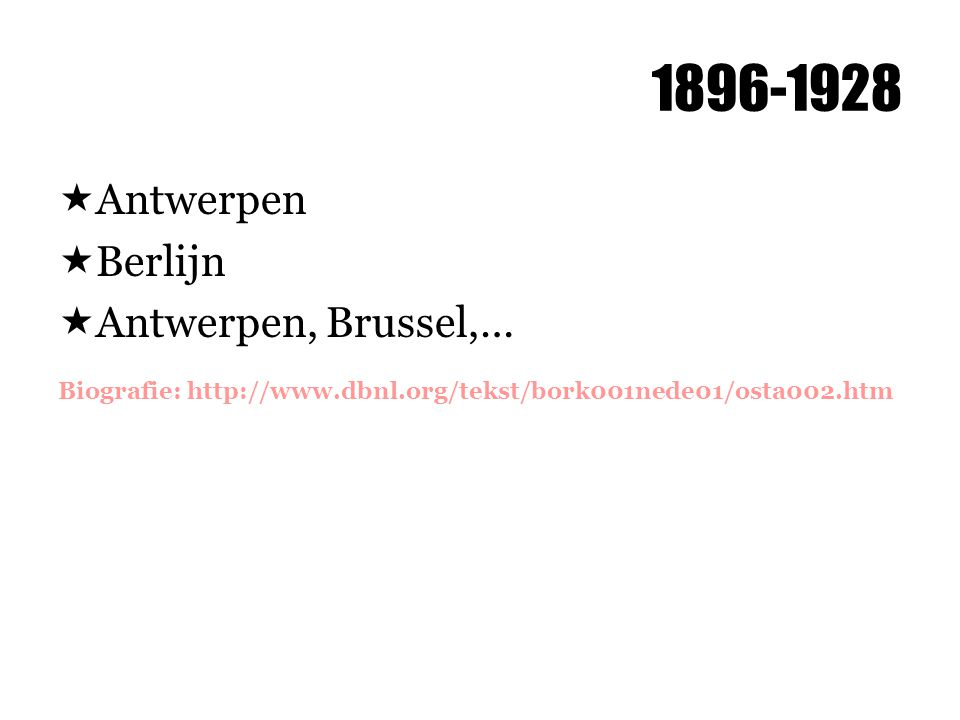 1896-1928  Antwerpen  Berlijn  Antwerpen, Brussel,… Biografie: http://www.dbnl.org/tekst/bork001nede01/osta002.htm