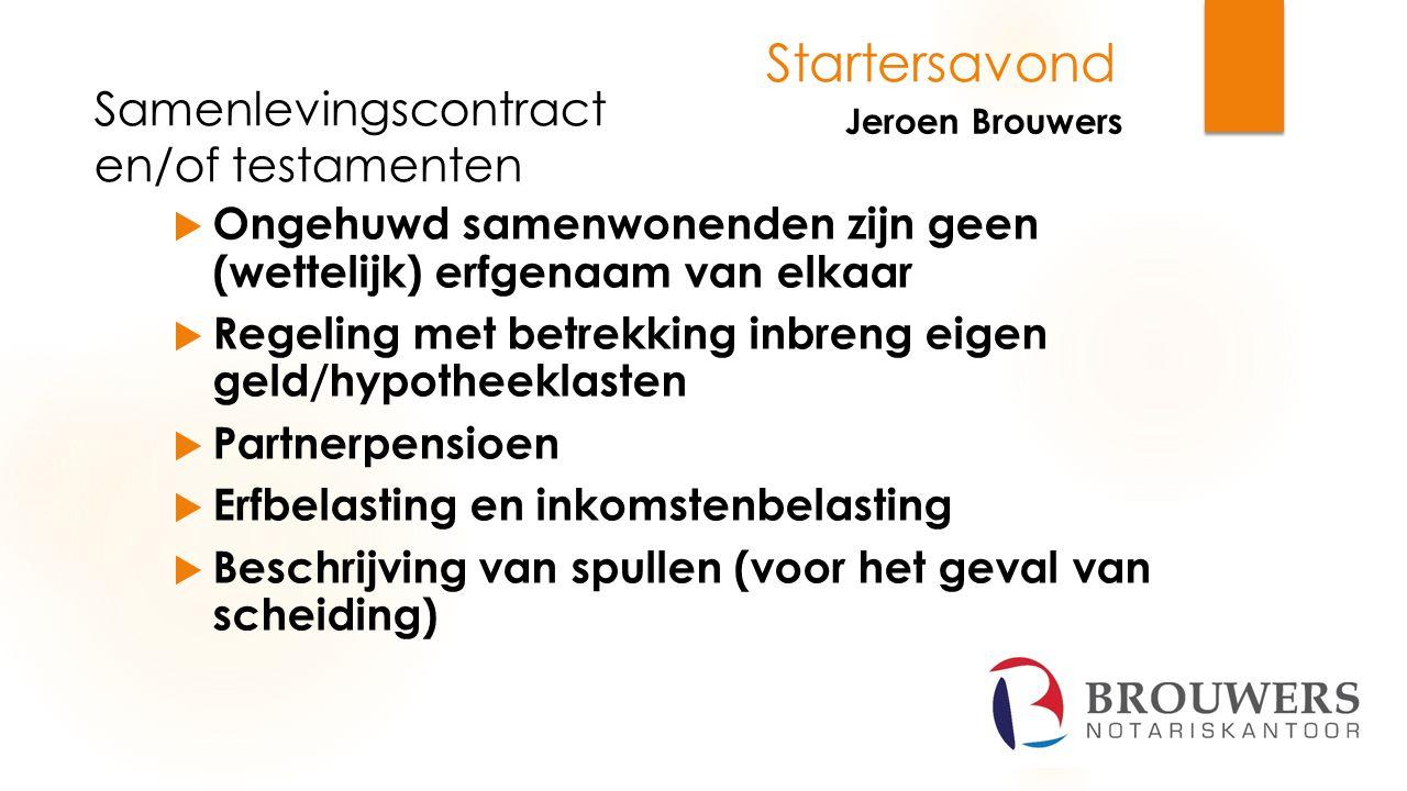 Startersavond Jeroen Brouwers  Ongehuwd samenwonenden zijn geen (wettelijk) erfgenaam van elkaar  Regeling met betrekking inbreng eigen geld/hypothe