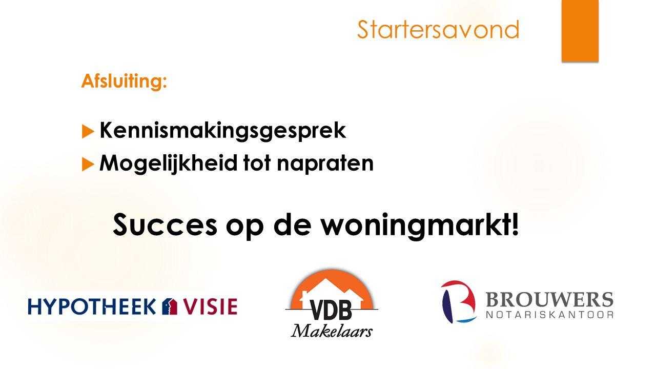 Startersavond  Kennismakingsgesprek  Mogelijkheid tot napraten Succes op de woningmarkt! Afsluiting: