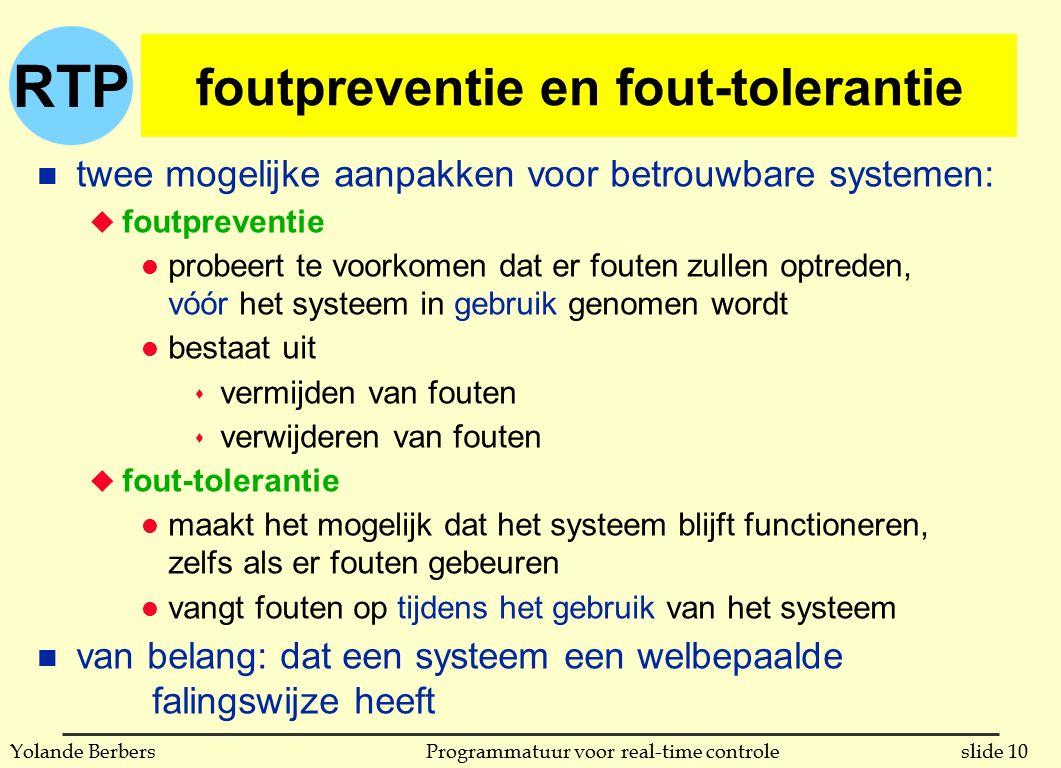 RTP slide 10Programmatuur voor real-time controleYolande Berbers foutpreventie en fout-tolerantie n twee mogelijke aanpakken voor betrouwbare systemen: u foutpreventie l probeert te voorkomen dat er fouten zullen optreden, vóór het systeem in gebruik genomen wordt l bestaat uit s vermijden van fouten s verwijderen van fouten u fout-tolerantie l maakt het mogelijk dat het systeem blijft functioneren, zelfs als er fouten gebeuren l vangt fouten op tijdens het gebruik van het systeem n van belang: dat een systeem een welbepaalde falingswijze heeft