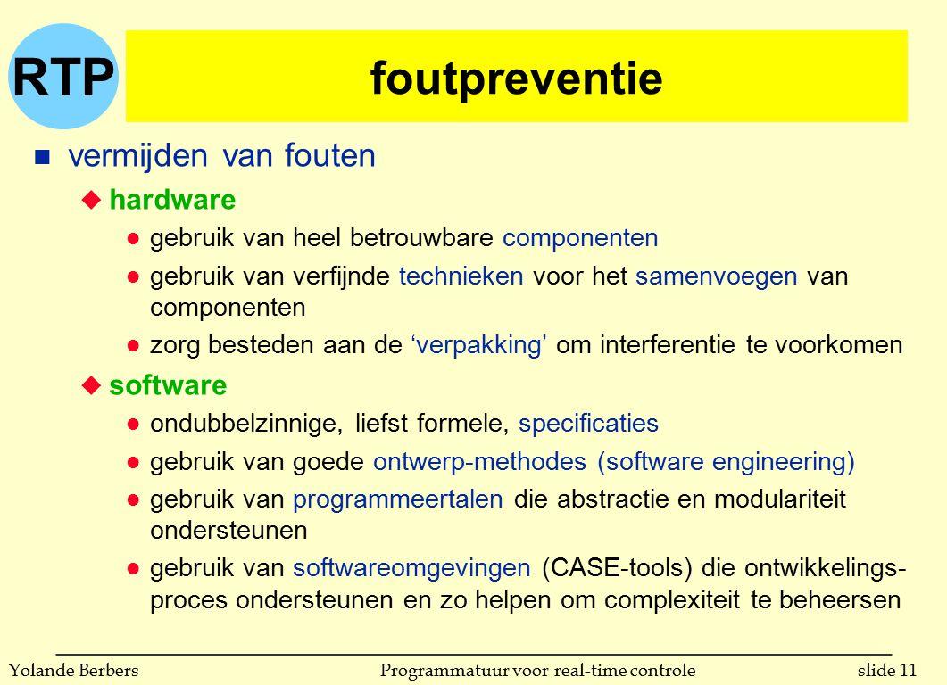 RTP slide 11Programmatuur voor real-time controleYolande Berbers foutpreventie n vermijden van fouten u hardware l gebruik van heel betrouwbare componenten l gebruik van verfijnde technieken voor het samenvoegen van componenten l zorg besteden aan de 'verpakking' om interferentie te voorkomen u software l ondubbelzinnige, liefst formele, specificaties l gebruik van goede ontwerp-methodes (software engineering) l gebruik van programmeertalen die abstractie en modulariteit ondersteunen l gebruik van softwareomgevingen (CASE-tools) die ontwikkelings- proces ondersteunen en zo helpen om complexiteit te beheersen