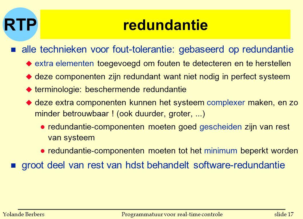 RTP slide 17Programmatuur voor real-time controleYolande Berbers redundantie n alle technieken voor fout-tolerantie: gebaseerd op redundantie u extra elementen toegevoegd om fouten te detecteren en te herstellen u deze componenten zijn redundant want niet nodig in perfect systeem u terminologie: beschermende redundantie u deze extra componenten kunnen het systeem complexer maken, en zo minder betrouwbaar .