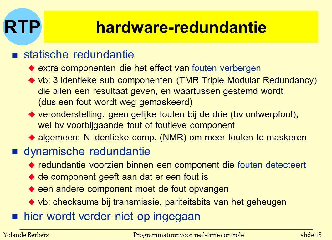 RTP slide 18Programmatuur voor real-time controleYolande Berbers hardware-redundantie n statische redundantie u extra componenten die het effect van fouten verbergen u vb: 3 identieke sub-componenten (TMR Triple Modular Redundancy) die allen een resultaat geven, en waartussen gestemd wordt (dus een fout wordt weg-gemaskeerd) u veronderstelling: geen gelijke fouten bij de drie (bv ontwerpfout), wel bv voorbijgaande fout of foutieve component u algemeen: N identieke comp.