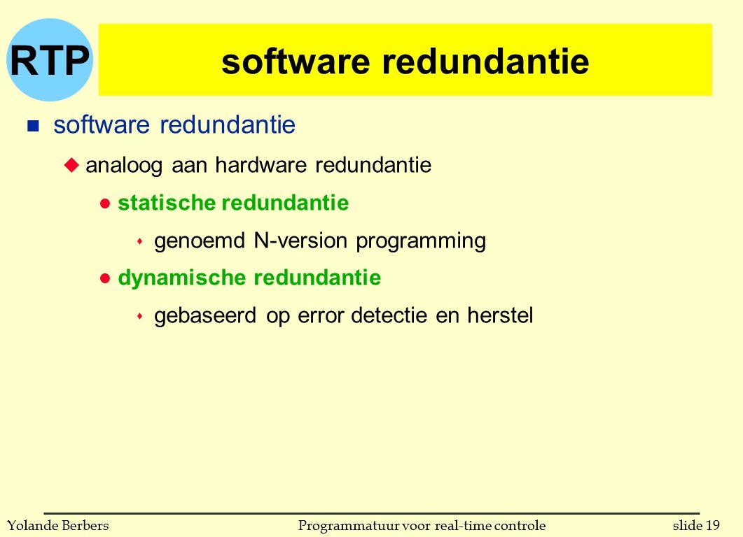 RTP slide 19Programmatuur voor real-time controleYolande Berbers software redundantie n software redundantie u analoog aan hardware redundantie l statische redundantie s genoemd N-version programming l dynamische redundantie s gebaseerd op error detectie en herstel