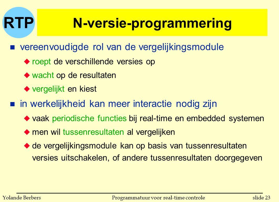 RTP slide 23Programmatuur voor real-time controleYolande Berbers N-versie-programmering n vereenvoudigde rol van de vergelijkingsmodule u roept de verschillende versies op u wacht op de resultaten u vergelijkt en kiest n in werkelijkheid kan meer interactie nodig zijn u vaak periodische functies bij real-time en embedded systemen u men wil tussenresultaten al vergelijken u de vergelijkingsmodule kan op basis van tussenresultaten versies uitschakelen, of andere tussenresultaten doorgegeven