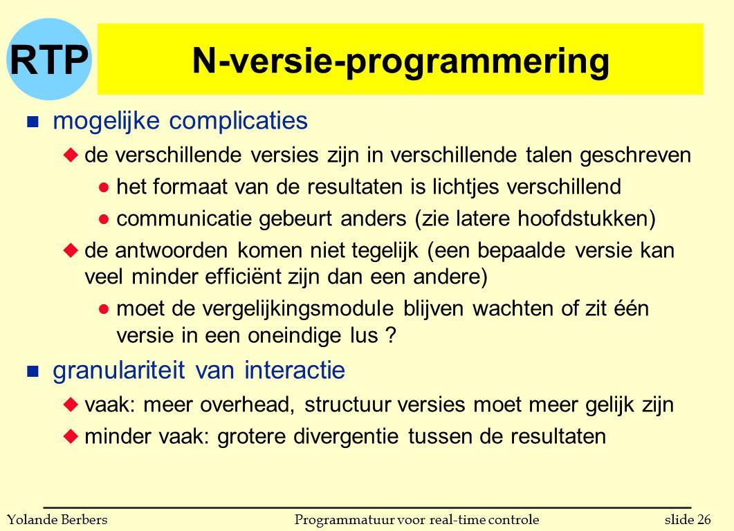 RTP slide 26Programmatuur voor real-time controleYolande Berbers N-versie-programmering n mogelijke complicaties u de verschillende versies zijn in verschillende talen geschreven l het formaat van de resultaten is lichtjes verschillend l communicatie gebeurt anders (zie latere hoofdstukken) u de antwoorden komen niet tegelijk (een bepaalde versie kan veel minder efficiënt zijn dan een andere) l moet de vergelijkingsmodule blijven wachten of zit één versie in een oneindige lus .