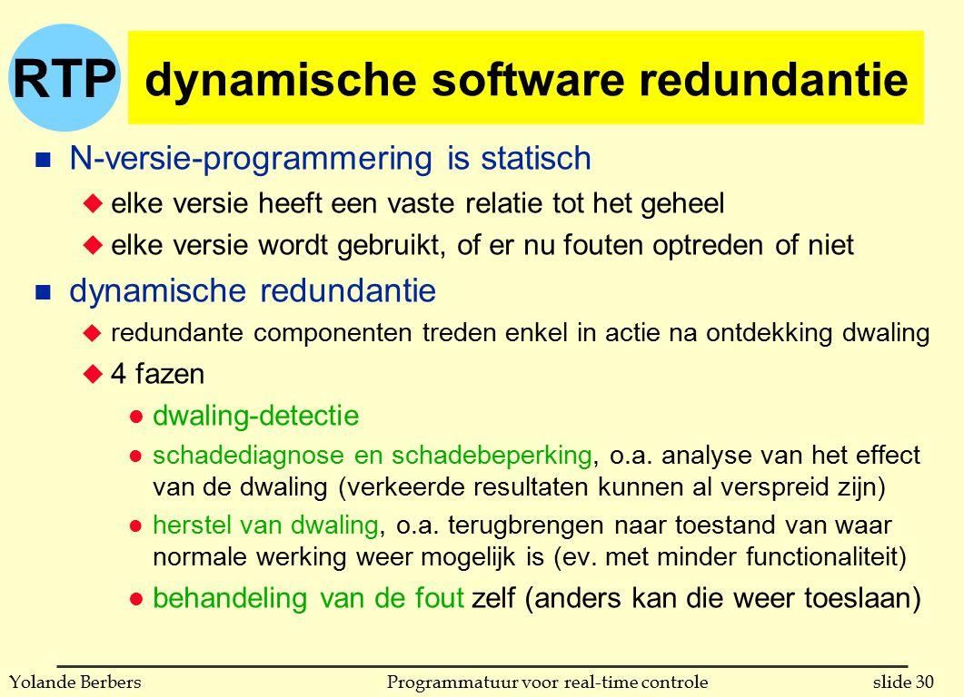 RTP slide 30Programmatuur voor real-time controleYolande Berbers dynamische software redundantie n N-versie-programmering is statisch u elke versie heeft een vaste relatie tot het geheel u elke versie wordt gebruikt, of er nu fouten optreden of niet n dynamische redundantie u redundante componenten treden enkel in actie na ontdekking dwaling u 4 fazen l dwaling-detectie l schadediagnose en schadebeperking, o.a.