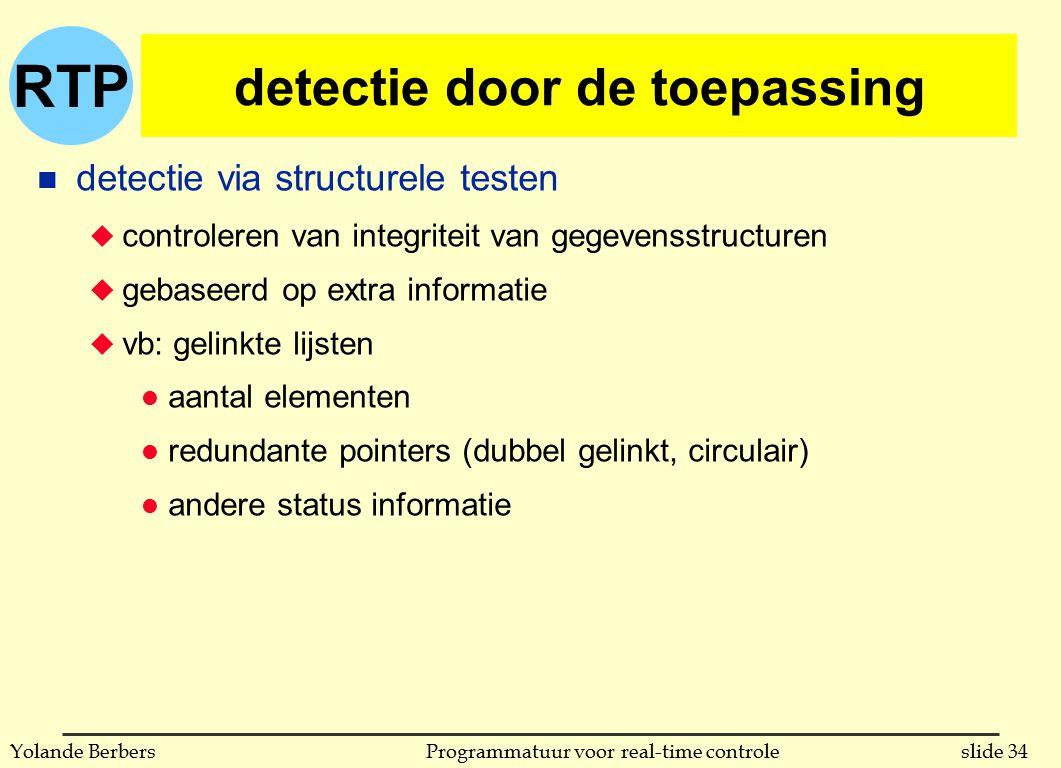 RTP slide 34Programmatuur voor real-time controleYolande Berbers detectie door de toepassing n detectie via structurele testen u controleren van integriteit van gegevensstructuren u gebaseerd op extra informatie u vb: gelinkte lijsten l aantal elementen l redundante pointers (dubbel gelinkt, circulair) l andere status informatie