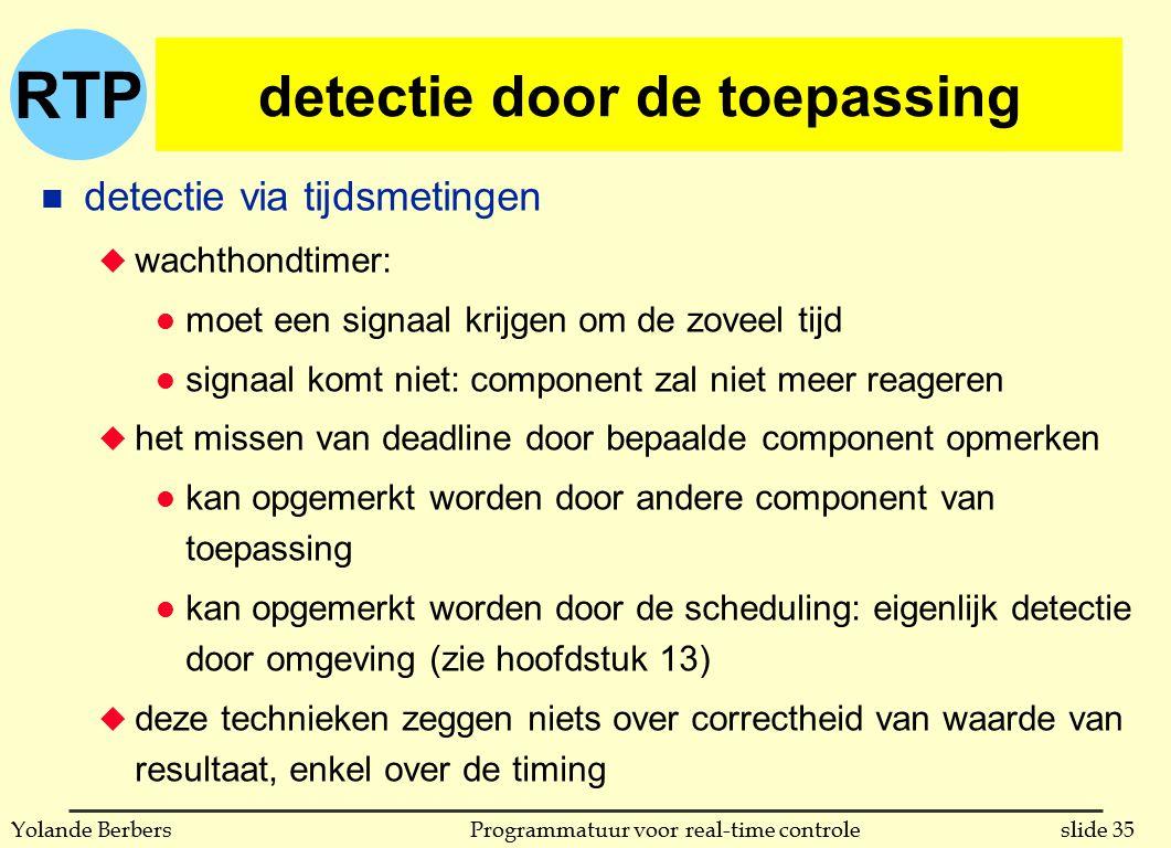 RTP slide 35Programmatuur voor real-time controleYolande Berbers detectie door de toepassing n detectie via tijdsmetingen u wachthondtimer: l moet een signaal krijgen om de zoveel tijd l signaal komt niet: component zal niet meer reageren u het missen van deadline door bepaalde component opmerken l kan opgemerkt worden door andere component van toepassing l kan opgemerkt worden door de scheduling: eigenlijk detectie door omgeving (zie hoofdstuk 13) u deze technieken zeggen niets over correctheid van waarde van resultaat, enkel over de timing