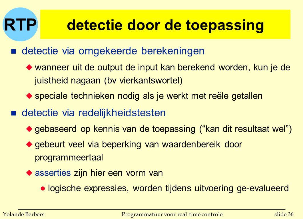 RTP slide 36Programmatuur voor real-time controleYolande Berbers detectie door de toepassing n detectie via omgekeerde berekeningen u wanneer uit de output de input kan berekend worden, kun je de juistheid nagaan (bv vierkantswortel) u speciale technieken nodig als je werkt met reële getallen n detectie via redelijkheidstesten u gebaseerd op kennis van de toepassing ( kan dit resultaat wel ) u gebeurt veel via beperking van waardenbereik door programmeertaal u asserties zijn hier een vorm van l logische expressies, worden tijdens uitvoering ge-evalueerd
