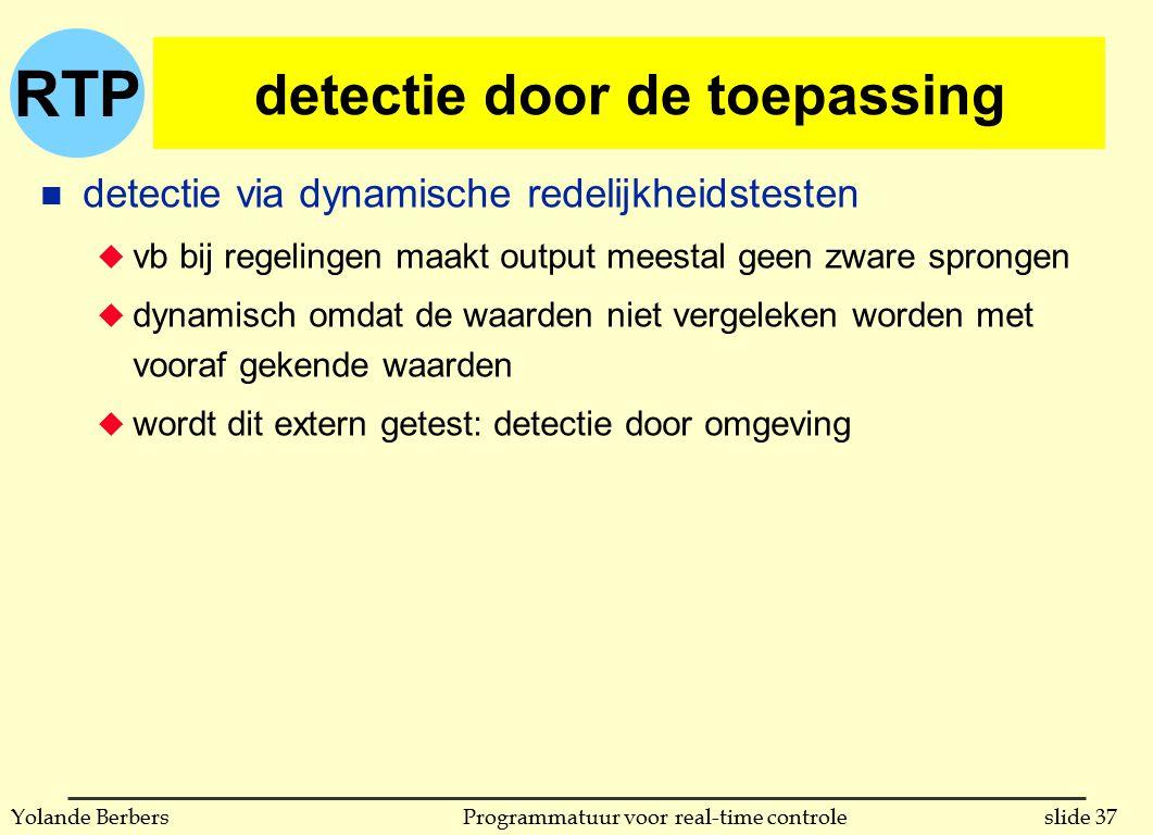 RTP slide 37Programmatuur voor real-time controleYolande Berbers detectie door de toepassing n detectie via dynamische redelijkheidstesten u vb bij regelingen maakt output meestal geen zware sprongen u dynamisch omdat de waarden niet vergeleken worden met vooraf gekende waarden u wordt dit extern getest: detectie door omgeving