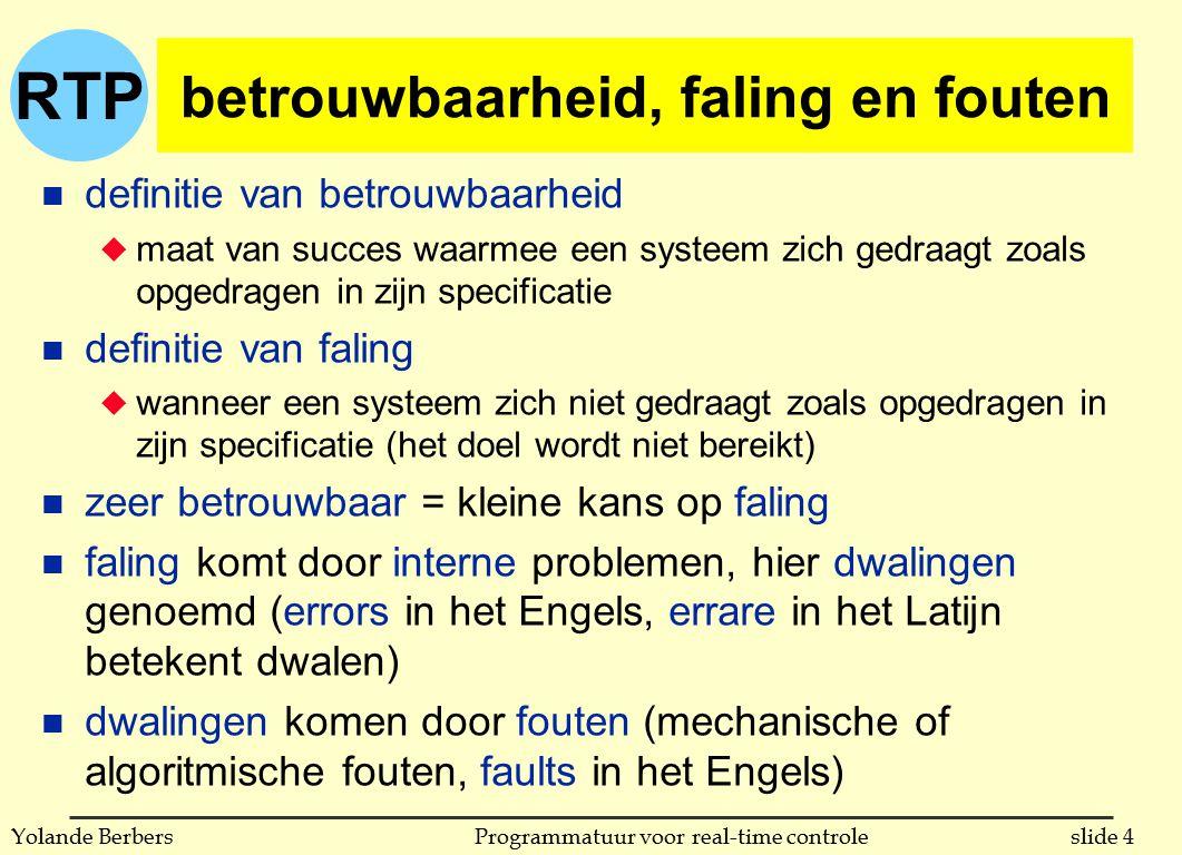 RTP slide 4Programmatuur voor real-time controleYolande Berbers betrouwbaarheid, faling en fouten n definitie van betrouwbaarheid u maat van succes waarmee een systeem zich gedraagt zoals opgedragen in zijn specificatie n definitie van faling u wanneer een systeem zich niet gedraagt zoals opgedragen in zijn specificatie (het doel wordt niet bereikt) n zeer betrouwbaar = kleine kans op faling n faling komt door interne problemen, hier dwalingen genoemd (errors in het Engels, errare in het Latijn betekent dwalen) n dwalingen komen door fouten (mechanische of algoritmische fouten, faults in het Engels)