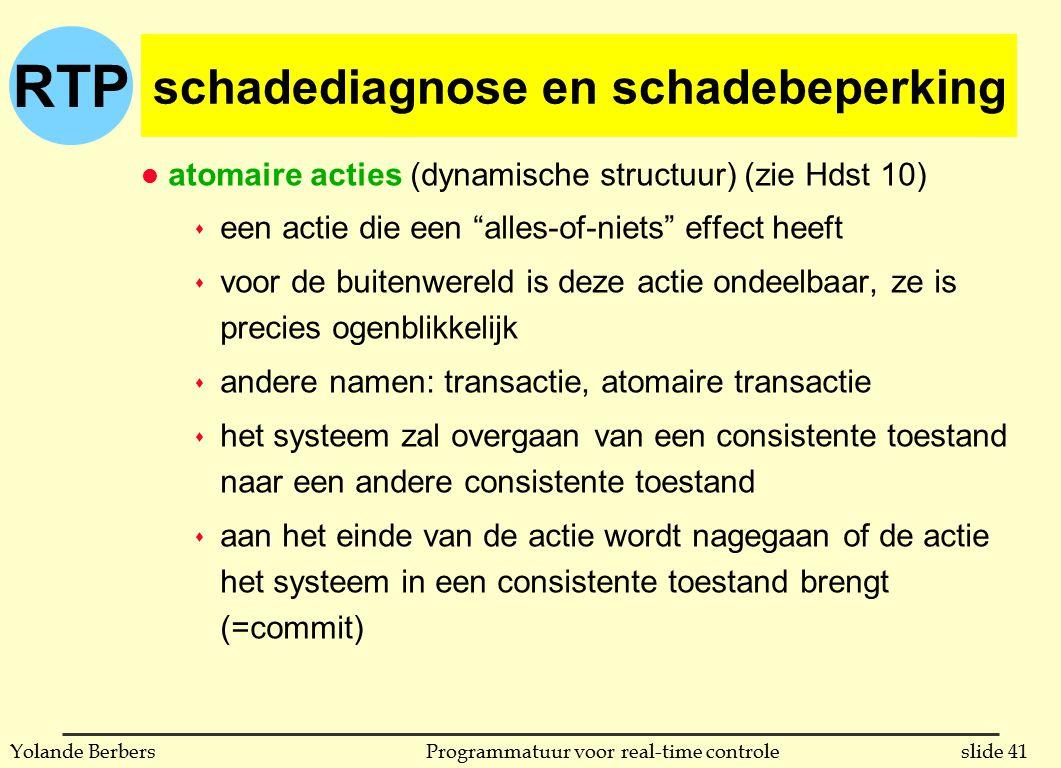 RTP slide 41Programmatuur voor real-time controleYolande Berbers schadediagnose en schadebeperking l atomaire acties (dynamische structuur) (zie Hdst 10) s een actie die een alles-of-niets effect heeft s voor de buitenwereld is deze actie ondeelbaar, ze is precies ogenblikkelijk s andere namen: transactie, atomaire transactie s het systeem zal overgaan van een consistente toestand naar een andere consistente toestand s aan het einde van de actie wordt nagegaan of de actie het systeem in een consistente toestand brengt (=commit)