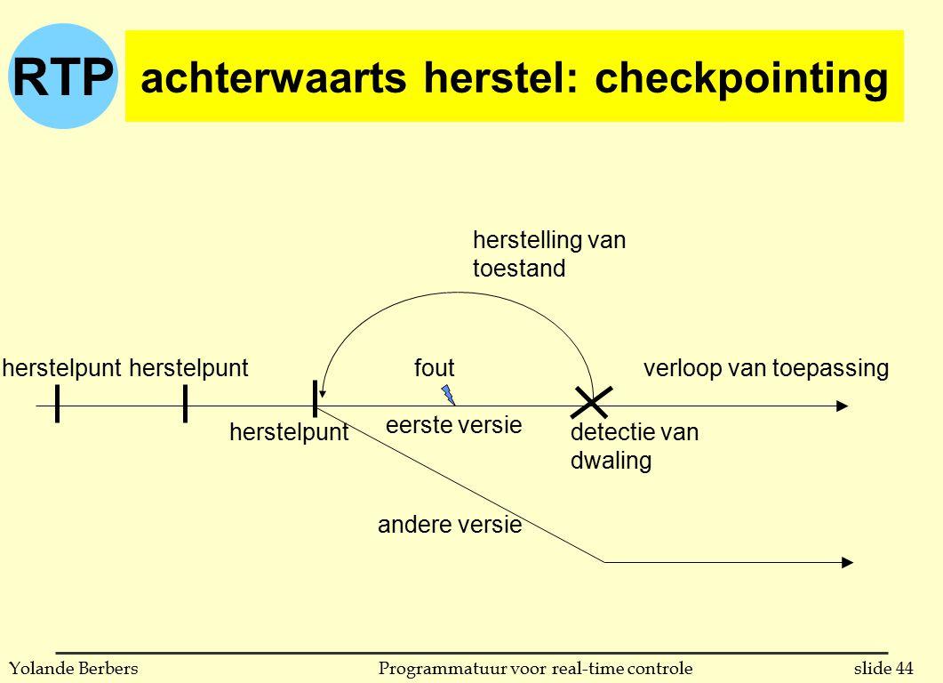 RTP slide 44Programmatuur voor real-time controleYolande Berbers achterwaarts herstel: checkpointing verloop van toepassing herstelpunt herstelling van toestand detectie van dwaling eerste versie andere versie herstelpunt fout