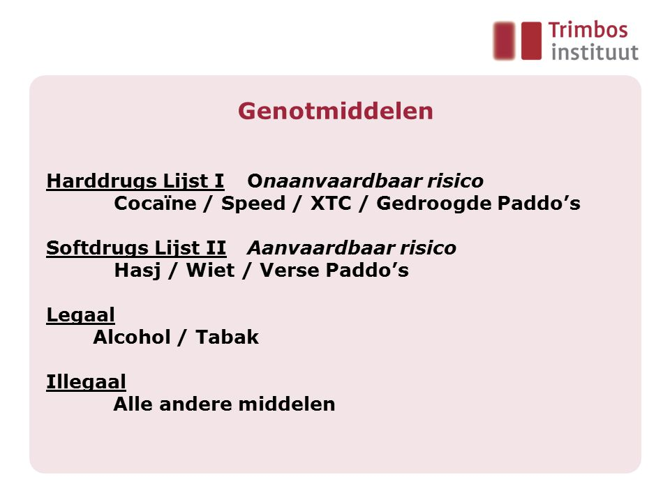 Genotmiddelen Harddrugs Lijst IOnaanvaardbaar risico Cocaïne / Speed / XTC / Gedroogde Paddo's Softdrugs Lijst IIAanvaardbaar risico Hasj / Wiet / Ver