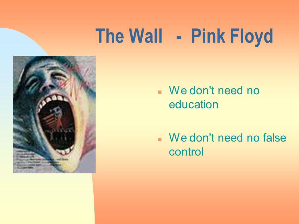 The Wall - Pink Floyd n We don t need no education n We don t need no false control