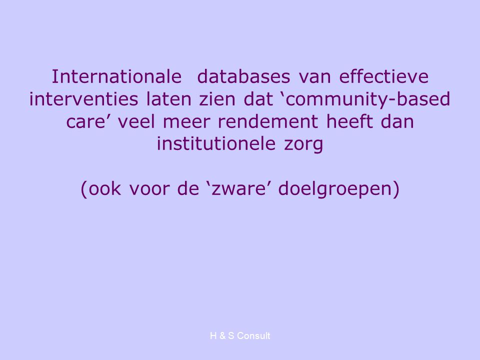 H & S Consult Internationale databases van effectieve interventies laten zien dat 'community-based care' veel meer rendement heeft dan institutionele zorg (ook voor de 'zware' doelgroepen)
