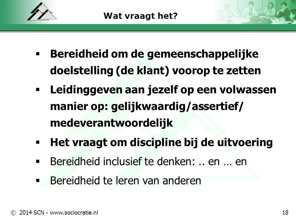 © 2014 SCN - www.sociocratie.nl 18 Wat vraagt het?  Bereidheid om de gemeenschappelijke doelstelling (de klant) voorop te zetten  Leidinggeven aan j