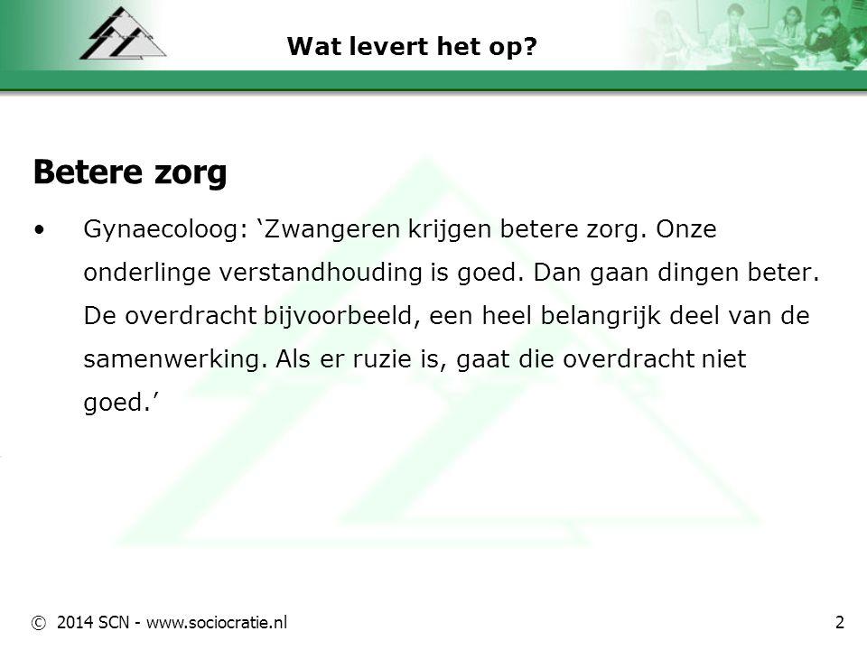© 2014 SCN - www.sociocratie.nl Wat levert het op? Betere zorg Gynaecoloog: 'Zwangeren krijgen betere zorg. Onze onderlinge verstandhouding is goed. D