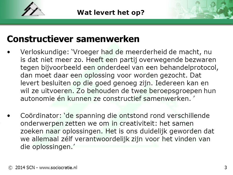 © 2014 SCN - www.sociocratie.nl Wat levert het op? Constructiever samenwerken Verloskundige: 'Vroeger had de meerderheid de macht, nu is dat niet meer