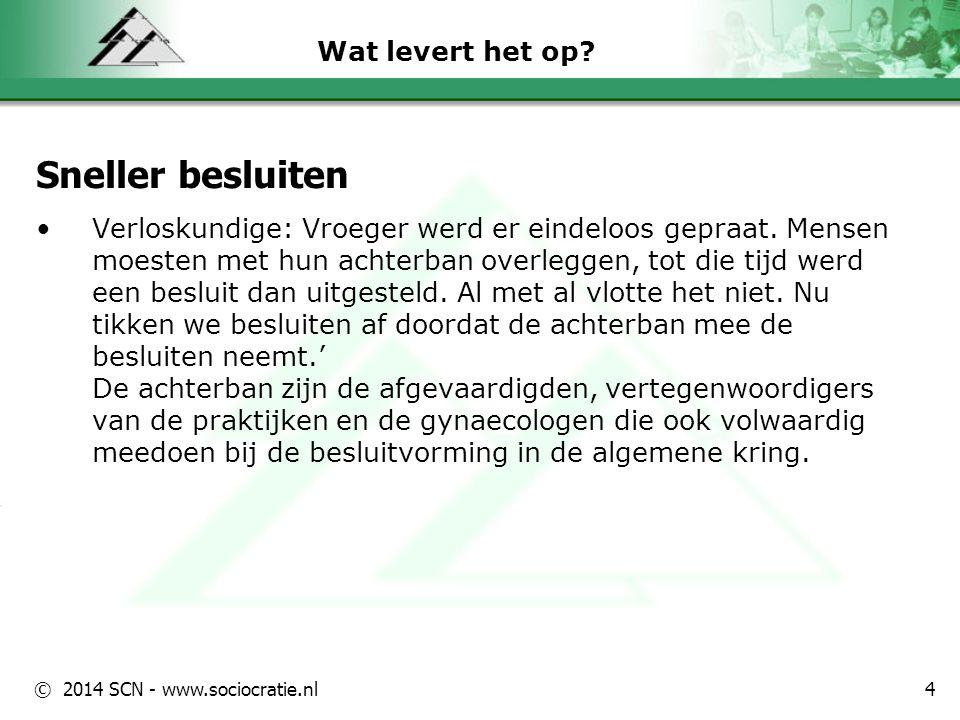 © 2014 SCN - www.sociocratie.nl Wat levert het op? Sneller besluiten Verloskundige: Vroeger werd er eindeloos gepraat. Mensen moesten met hun achterba