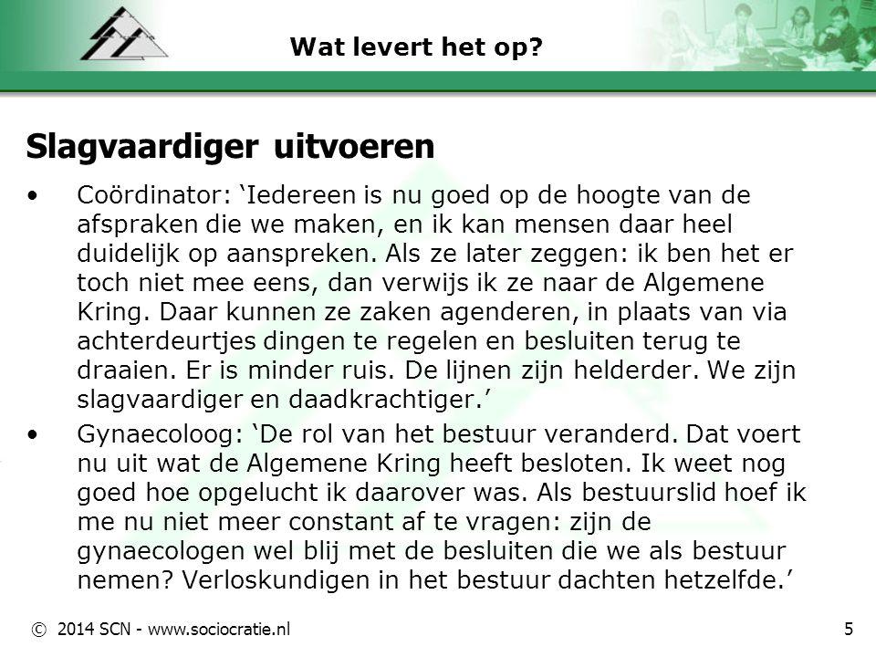 © 2014 SCN - www.sociocratie.nl Wat levert het op? Slagvaardiger uitvoeren Coördinator: 'Iedereen is nu goed op de hoogte van de afspraken die we make