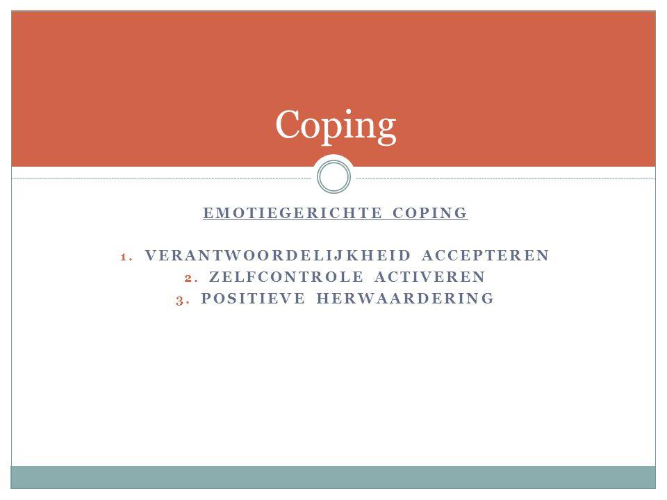 EMOTIEGERICHTE COPING 1. VERANTWOORDELIJKHEID ACCEPTEREN 2. ZELFCONTROLE ACTIVEREN 3. POSITIEVE HERWAARDERING Coping