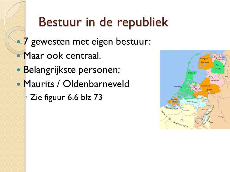 Bestuur in de republiek 7 gewesten met eigen bestuur: Maar ook centraal. Belangrijkste personen: Maurits / Oldenbarneveld ◦ Zie figuur 6.6 blz 73