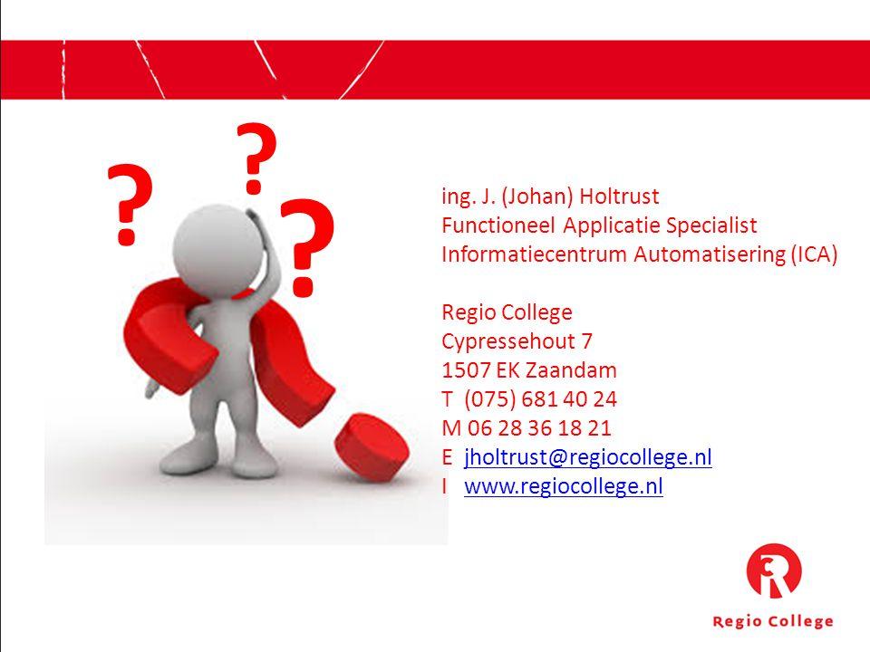 ing. J. (Johan) Holtrust Functioneel Applicatie Specialist Informatiecentrum Automatisering (ICA) Regio College Cypressehout 7 1507 EK Zaandam T (075)