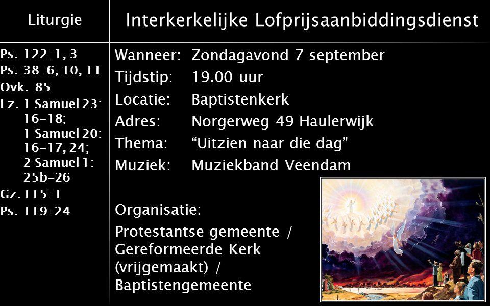 Liturgie Ps.122: 1, 3 Ps.38: 6, 10, 11 Ovk.85 Lz.1 Samuel 23: 16-18; 1 Samuel 20: 16-17, 24; 2 Samuel 1: 25b-26 Gz.115: 1 Ps.119: 24 Thema kerkdienst Zondagmorgen 7 september 9.30 uur Thema: Lijden, waarom?