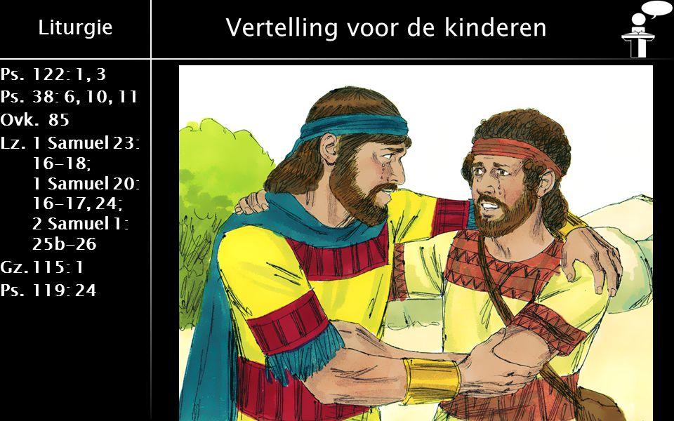 Liturgie Ps.122: 1, 3 Ps.38: 6, 10, 11 Ovk.85 Lz.1 Samuel 23: 16-18; 1 Samuel 20: 16-17, 24; 2 Samuel 1: 25b-26 Gz.115: 1 Ps.119: 24 Vertelling voor de kinderen