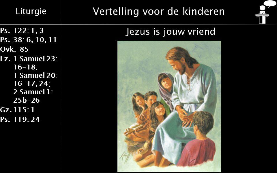 Liturgie Ps.122: 1, 3 Ps.38: 6, 10, 11 Ovk.85 Lz.1 Samuel 23: 16-18; 1 Samuel 20: 16-17, 24; 2 Samuel 1: 25b-26 Gz.115: 1 Ps.119: 24 Vertelling voor de kinderen Jezus is jouw vriend