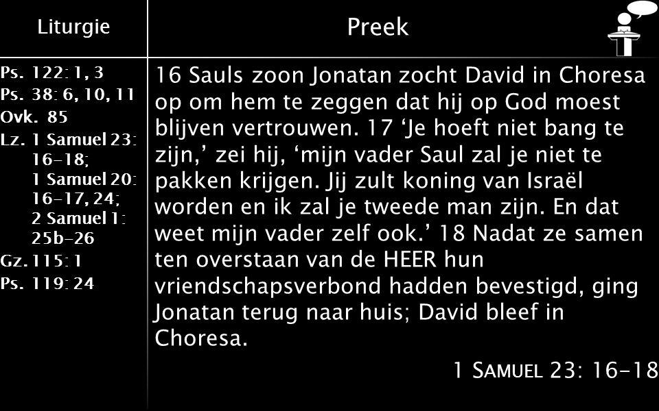 Liturgie Ps.122: 1, 3 Ps.38: 6, 10, 11 Ovk.85 Lz.1 Samuel 23: 16-18; 1 Samuel 20: 16-17, 24; 2 Samuel 1: 25b-26 Gz.115: 1 Ps.119: 24 Preek 16 Sauls zoon Jonatan zocht David in Choresa op om hem te zeggen dat hij op God moest blijven vertrouwen.