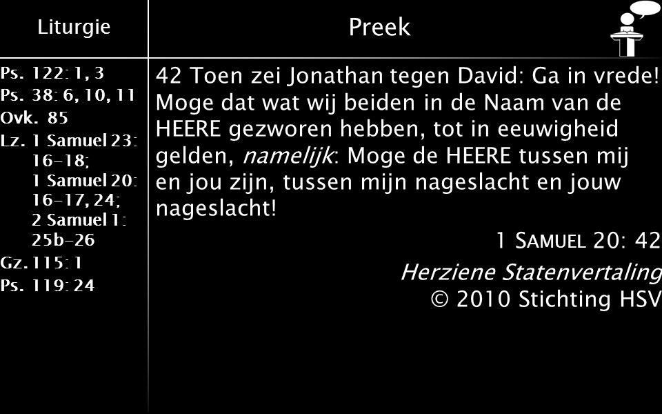 Liturgie Ps.122: 1, 3 Ps.38: 6, 10, 11 Ovk.85 Lz.1 Samuel 23: 16-18; 1 Samuel 20: 16-17, 24; 2 Samuel 1: 25b-26 Gz.115: 1 Ps.119: 24 Preek 42 Toen zei Jonathan tegen David: Ga in vrede.