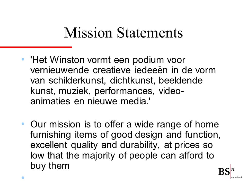 Mission Statements Het Winston vormt een podium voor vernieuwende creatieve iedeeën in de vorm van schilderkunst, dichtkunst, beeldende kunst, muziek, performances, video- animaties en nieuwe media. Our mission is to offer a wide range of home furnishing items of good design and function, excellent quality and durability, at prices so low that the majority of people can afford to buy them